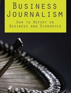 Business Journalism: How to Report on Business and Economics 1st ed. Edition